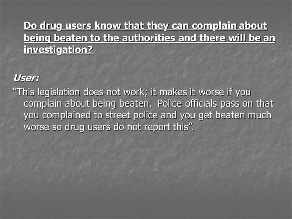 Do drug users know that they can complain about being beaten to the authorities and there will be an investigation.