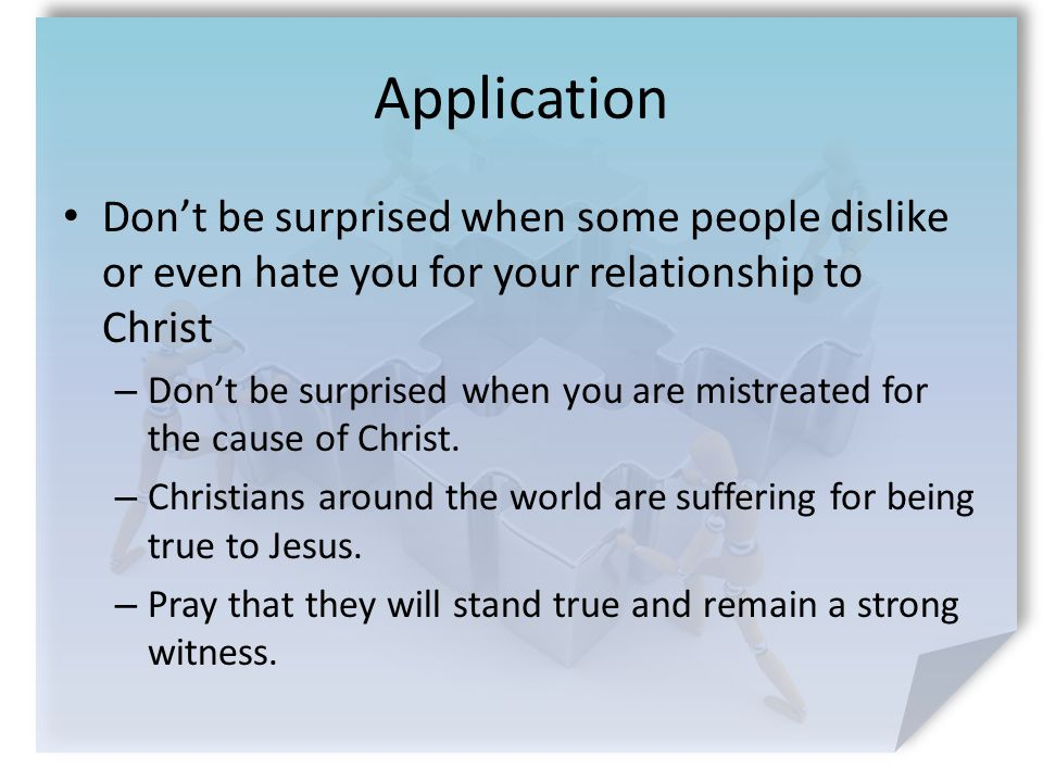 Application Don't be surprised when some people dislike or even hate you for your relationship to Christ – Don't be surprised when you are mistreated for the cause of Christ.