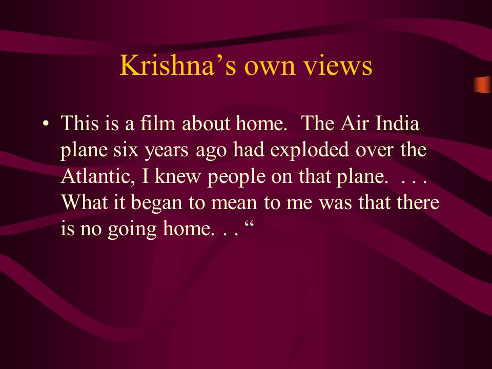 Krishna's own views This is a film about home.