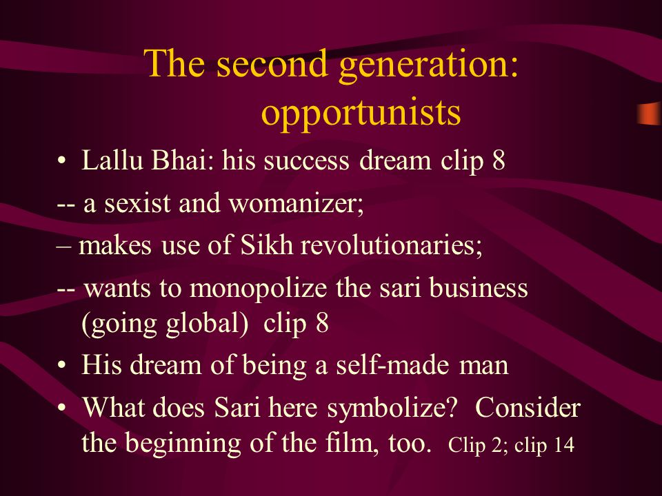 The second generation: opportunists Lallu Bhai: his success dream clip 8 -- a sexist and womanizer; – makes use of Sikh revolutionaries; -- wants to monopolize the sari business (going global) clip 8 His dream of being a self-made man What does Sari here symbolize.