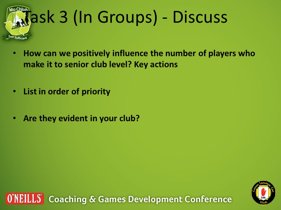 Task 3 (In Groups) - Discuss How can we positively influence the number of players who make it to senior club level? Key actions List in order of prio