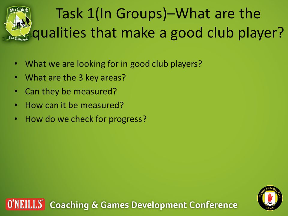 Task 1(In Groups)–What are the qualities that make a good club player? What we are looking for in good club players? What are the 3 key areas? Can the