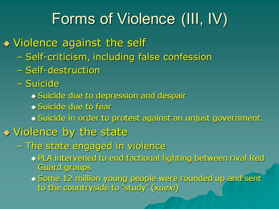Forms of Violence (III, IV)  Violence against the self –Self-criticism, including false confession –Self-destruction –Suicide  Suicide due to depression and despair  Suicide due to fear  Suicide in order to protest against an unjust government  Violence by the state –The state engaged in violence  PLA intervened to end factional fighting between rival Red Guard groups  Some 12 million young people were rounded up and sent to the countryside to study (xuexi)