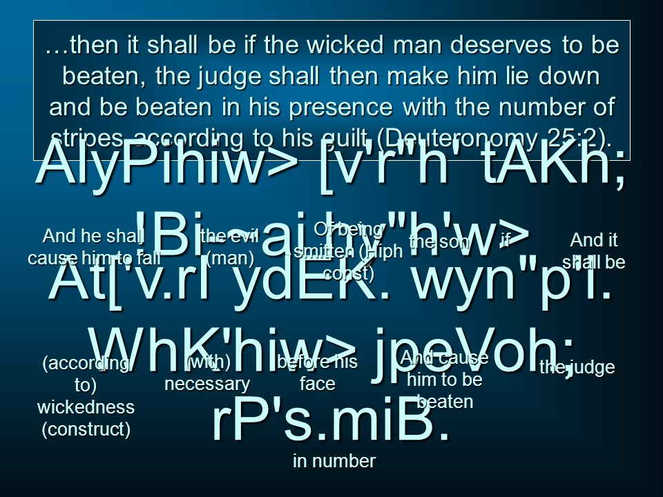 …then it shall be if the wicked man deserves to be beaten, the judge shall then make him lie down and be beaten in his presence with the number of str