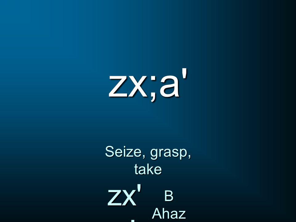 zx;a Seize, grasp, take zx a B Ahaz