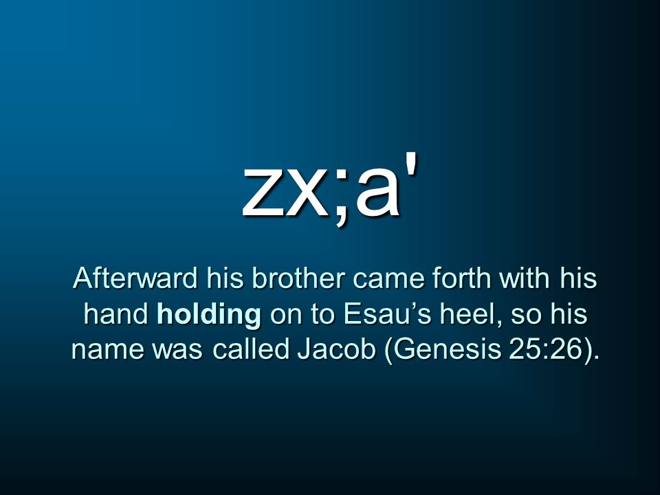 zx;a Afterward his brother came forth with his hand holding on to Esau's heel, so his name was called Jacob (Genesis 25:26).
