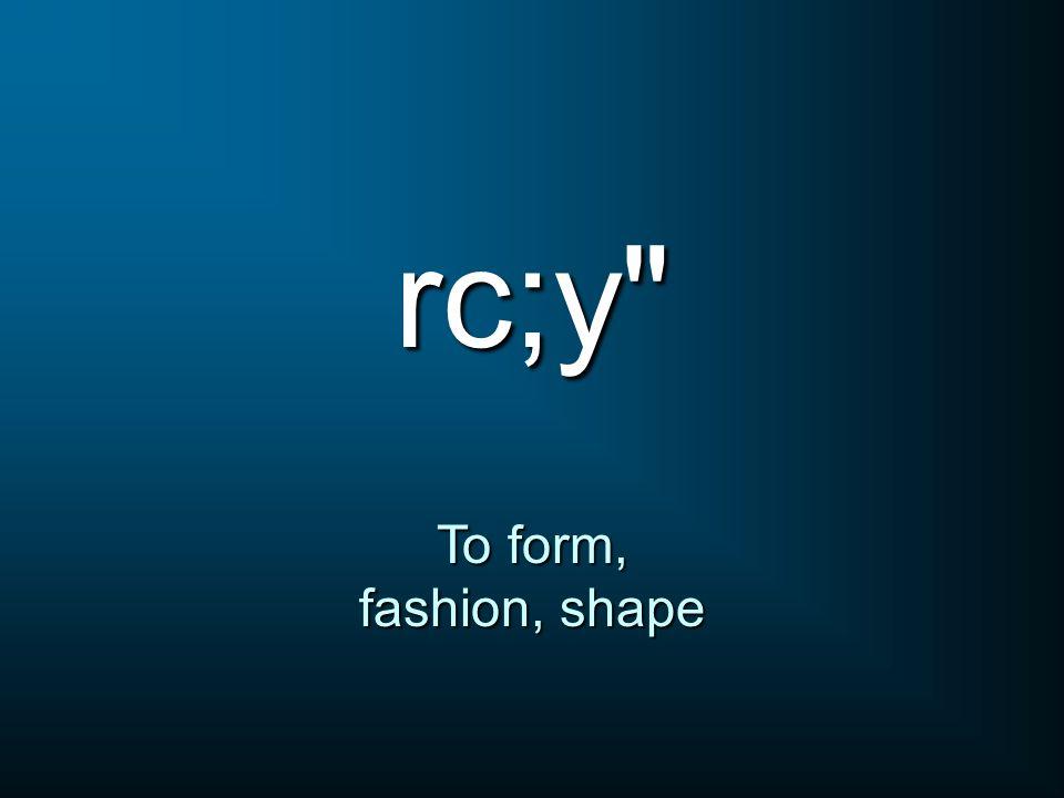 rc;y To form, fashion, shape