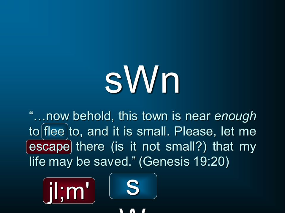 sWn …now behold, this town is near enough to flee to, and it is small.