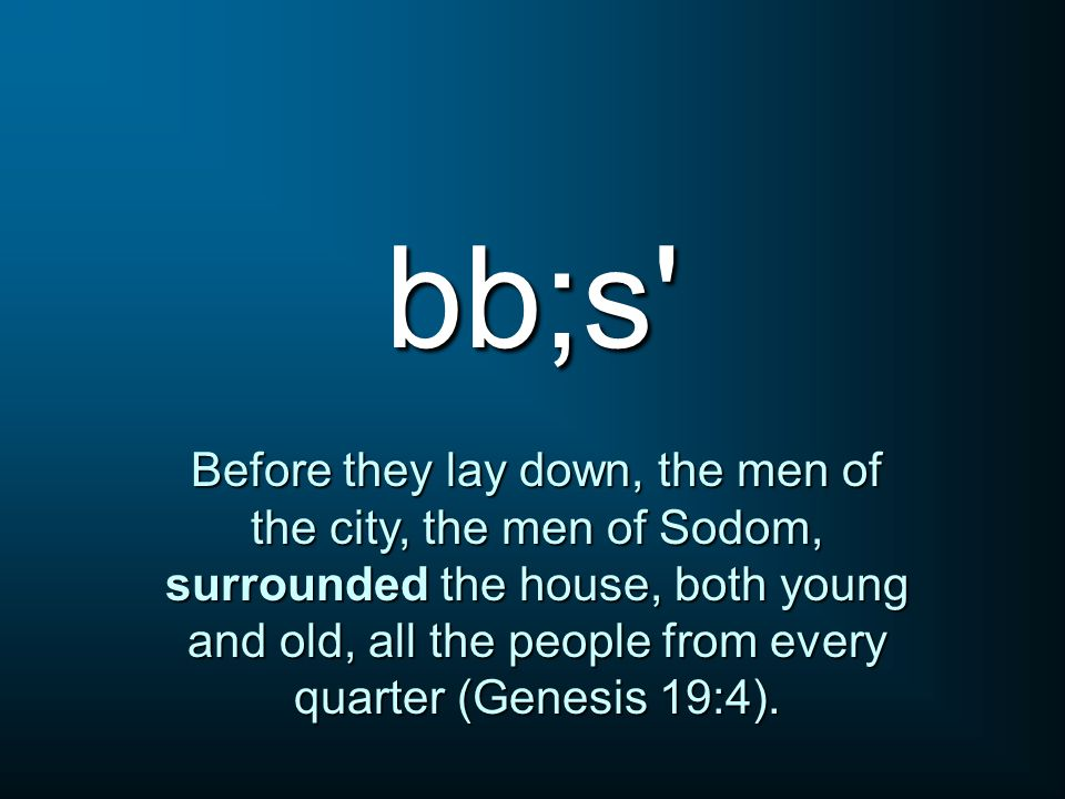 bb;s Before they lay down, the men of the city, the men of Sodom, surrounded the house, both young and old, all the people from every quarter (Genesis 19:4).