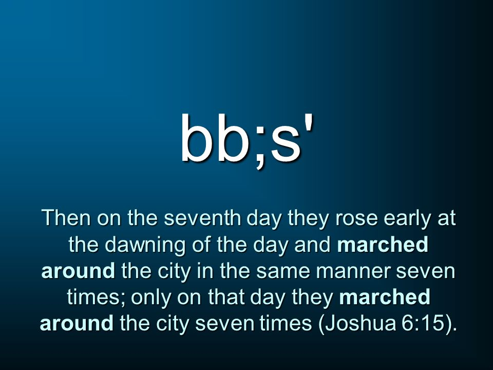 bb;s Then on the seventh day they rose early at the dawning of the day and marched around the city in the same manner seven times; only on that day they marched around the city seven times (Joshua 6:15).