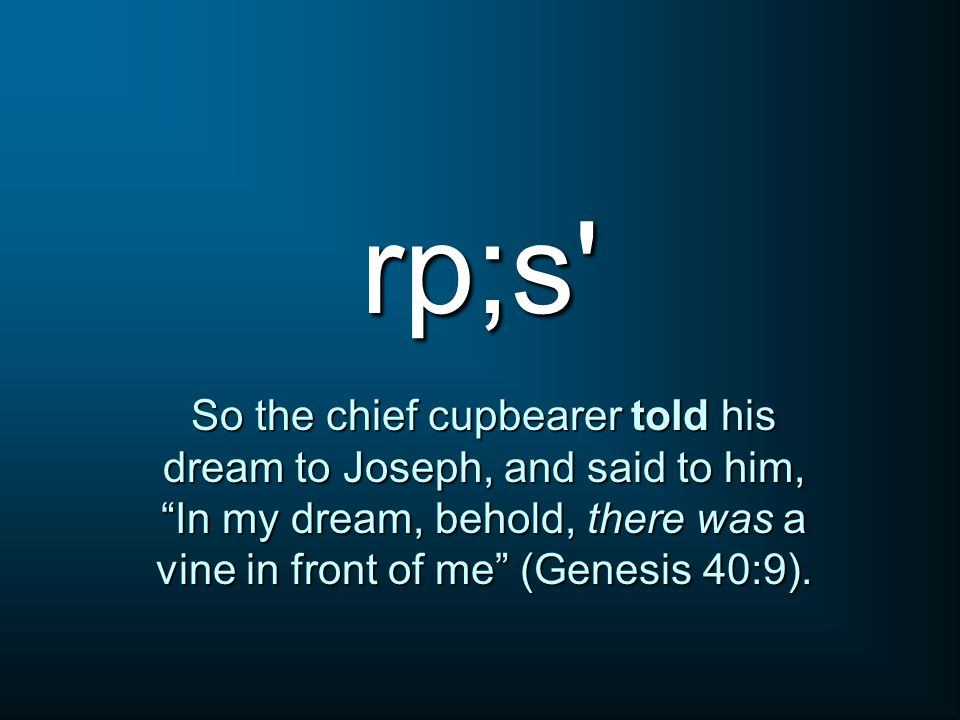 rp;s So the chief cupbearer told his dream to Joseph, and said to him, In my dream, behold, there was a vine in front of me (Genesis 40:9).