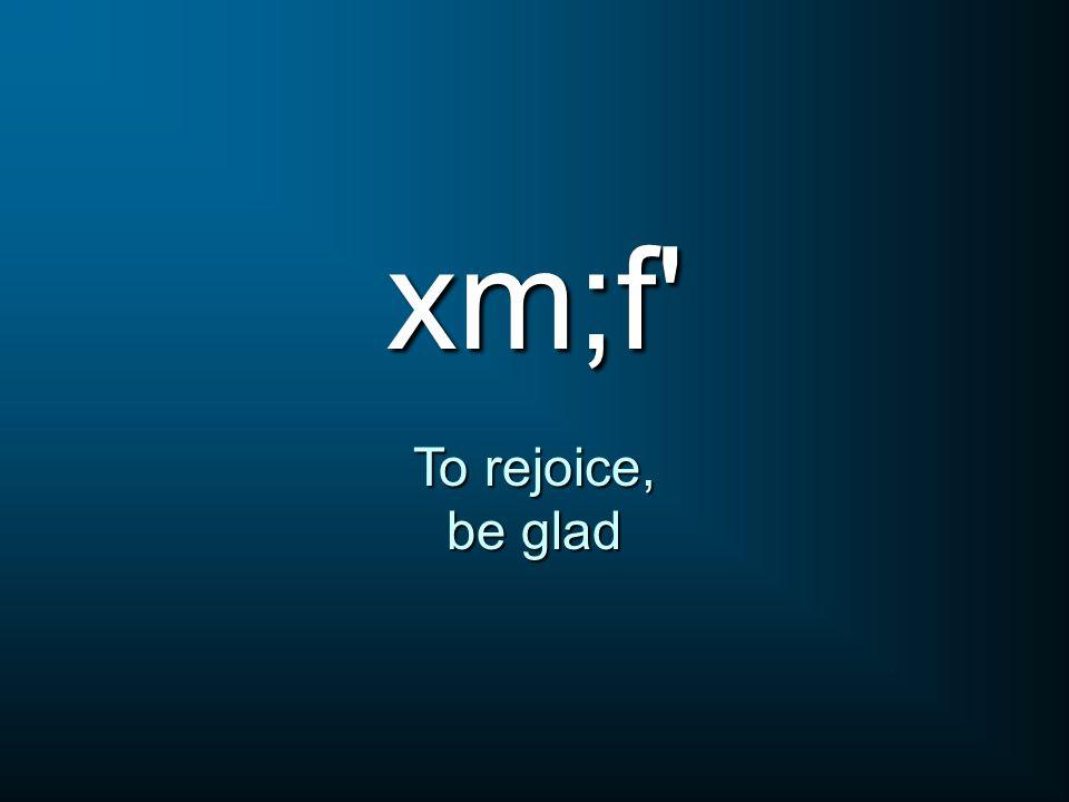 xm;f' To rejoice, be glad