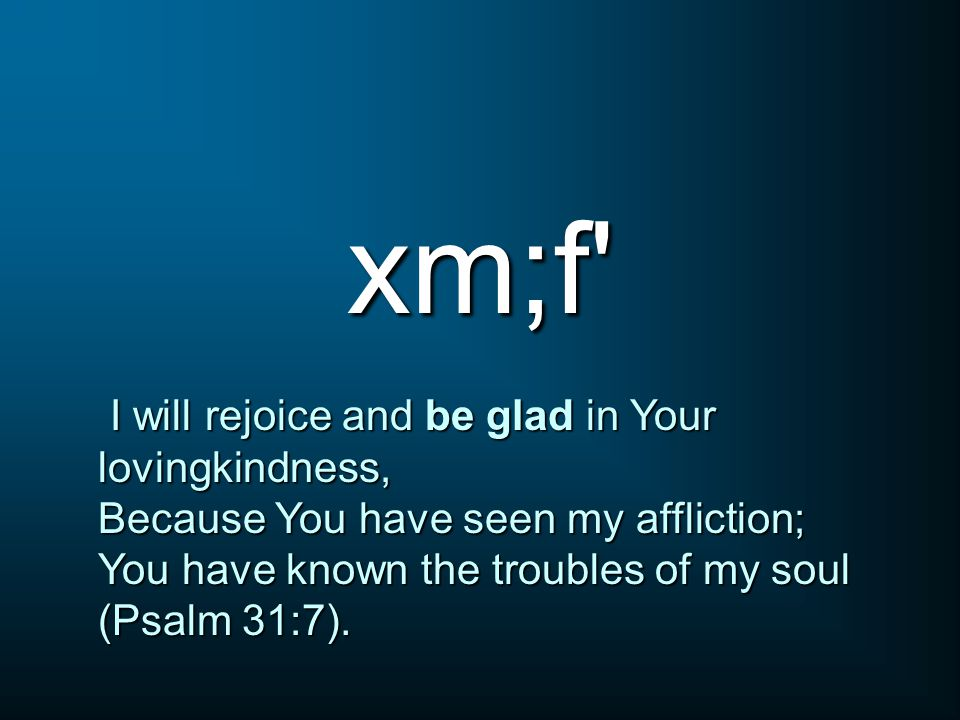 xm;f I will rejoice and be glad in Your lovingkindness, I will rejoice and be glad in Your lovingkindness, Because You have seen my affliction; You have known the troubles of my soul (Psalm 31:7).