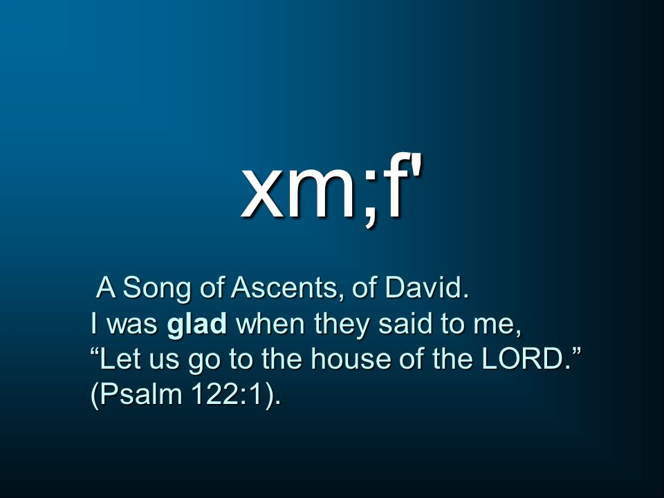 xm;f A Song of Ascents, of David. A Song of Ascents, of David.