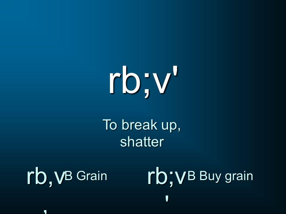 rb;v' To break up, shatter rb,v, B Grain rb;v ' B Buy grain