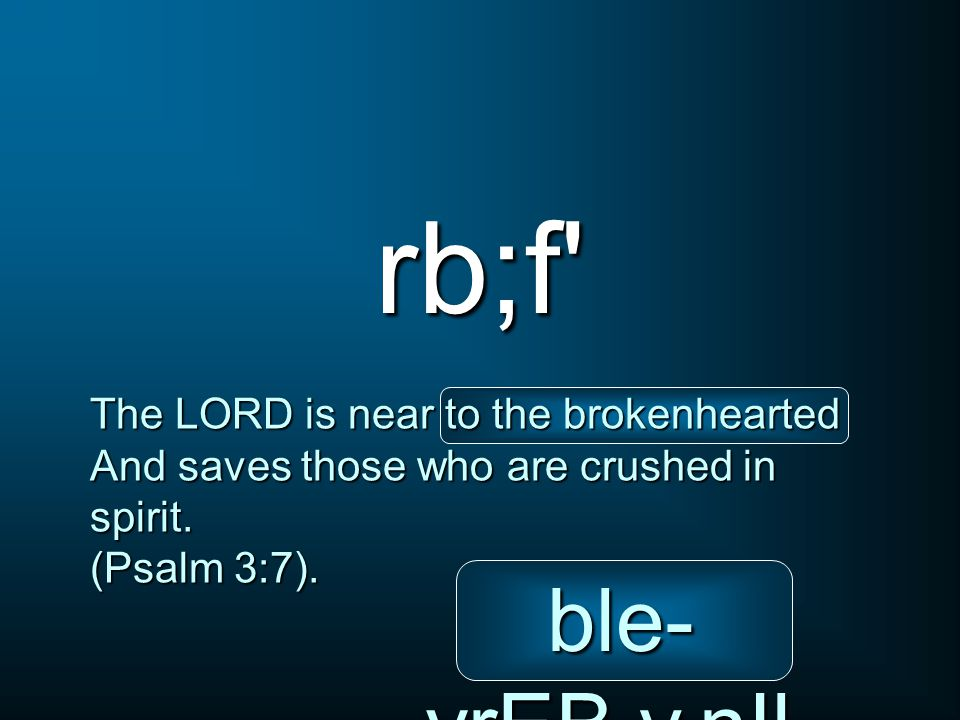 rb;f The LORD is near to the brokenhearted And saves those who are crushed in spirit.