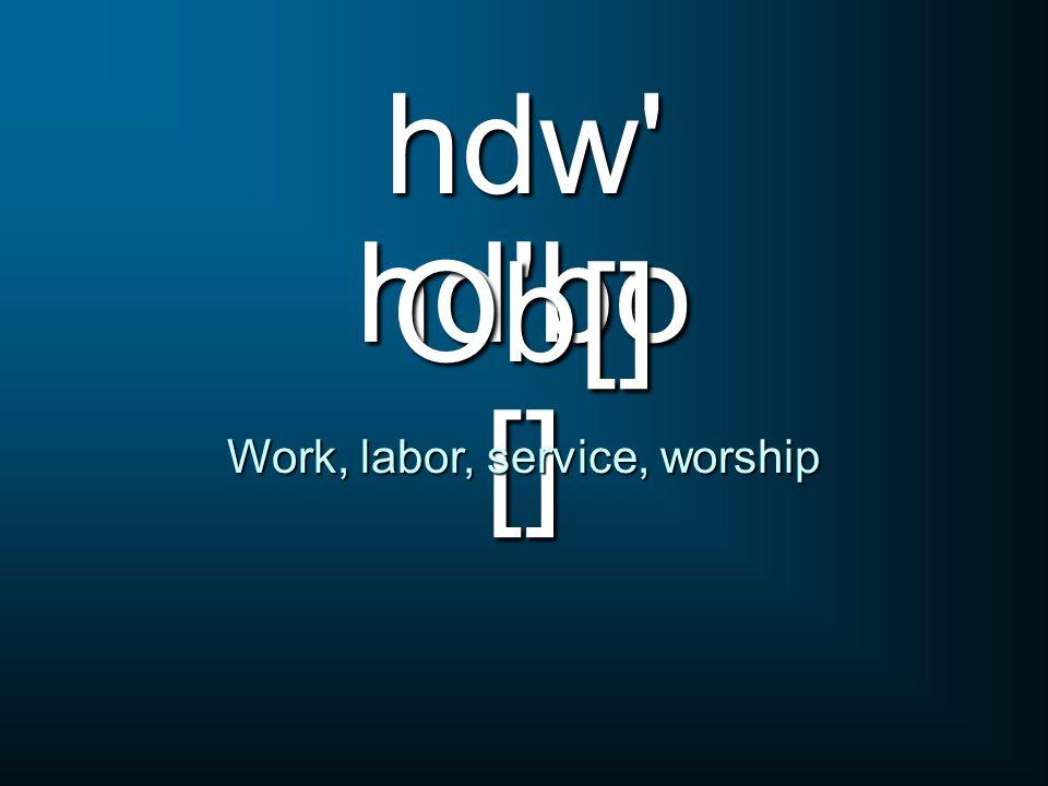 hd'bo [] Work, labor, service, worship hdw' Ob[]
