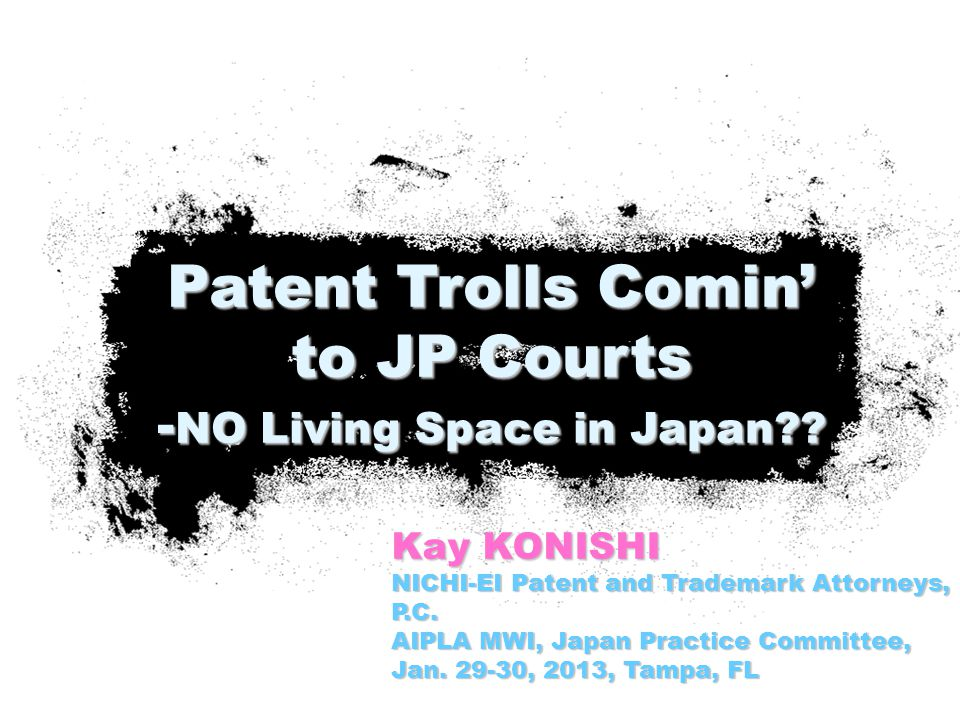 Kay KONISHI NICHI-EI Patent and Trademark Attorneys, P.C. AIPLA MWI, Japan Practice Committee, Jan. 29-30, 2013, Tampa, FL Patent Trolls Comin' to JP