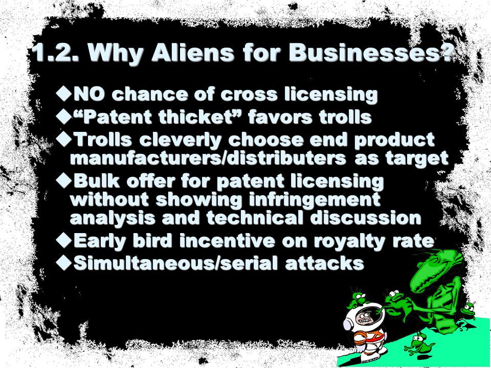  NO chance of cross licensing  Patent thicket favors trolls  Trolls cleverly choose end product manufacturers/distributers as target  Bulk offer for patent licensing without showing infringement analysis and technical discussion  Early bird incentive on royalty rate  Simultaneous/serial attacks 1.2.