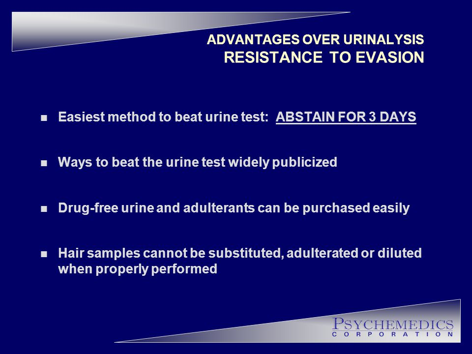 ADVANTAGES OVER URINALYSIS RESISTANCE TO EVASION n Easiest method to beat urine test: ABSTAIN FOR 3 DAYS n Ways to beat the urine test widely publicized n Drug-free urine and adulterants can be purchased easily n Hair samples cannot be substituted, adulterated or diluted when properly performed