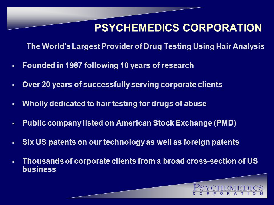 PSYCHEMEDICS CORPORATION The World's Largest Provider of Drug Testing Using Hair Analysis  Founded in 1987 following 10 years of research  Over 20 years of successfully serving corporate clients  Wholly dedicated to hair testing for drugs of abuse  Public company listed on American Stock Exchange (PMD)  Six US patents on our technology as well as foreign patents  Thousands of corporate clients from a broad cross-section of US business