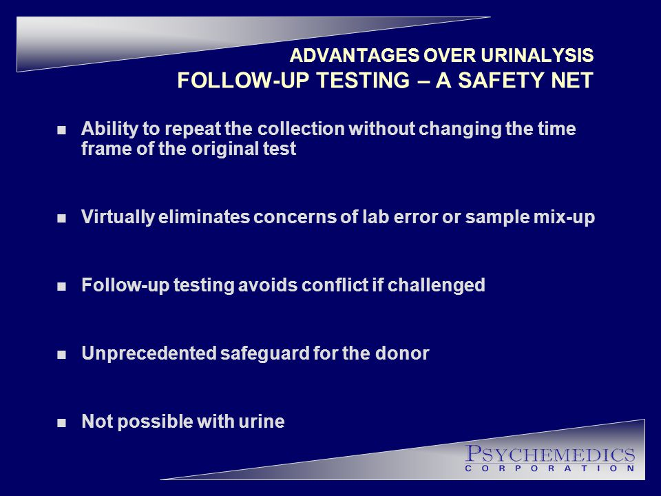 ADVANTAGES OVER URINALYSIS FOLLOW-UP TESTING – A SAFETY NET n Ability to repeat the collection without changing the time frame of the original test n Virtually eliminates concerns of lab error or sample mix-up n Follow-up testing avoids conflict if challenged n Unprecedented safeguard for the donor n Not possible with urine