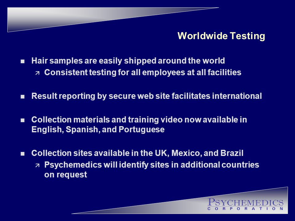 Worldwide Testing n Hair samples are easily shipped around the world ä Consistent testing for all employees at all facilities n Result reporting by secure web site facilitates international n Collection materials and training video now available in English, Spanish, and Portuguese n Collection sites available in the UK, Mexico, and Brazil ä Psychemedics will identify sites in additional countries on request