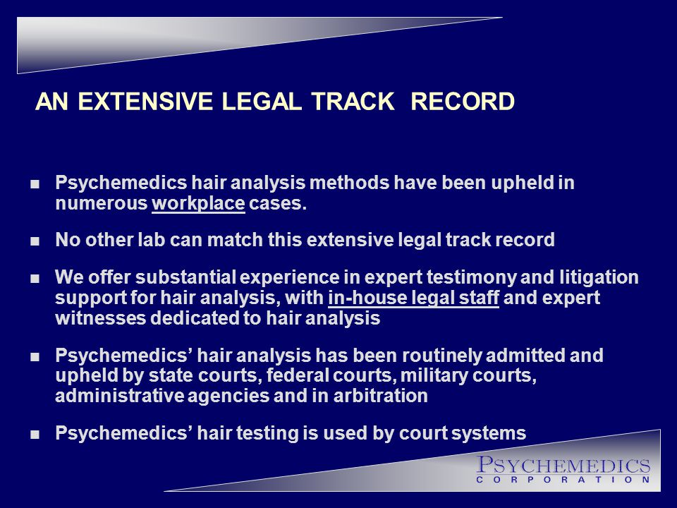 AN EXTENSIVE LEGAL TRACK RECORD n Psychemedics hair analysis methods have been upheld in numerous workplace cases.