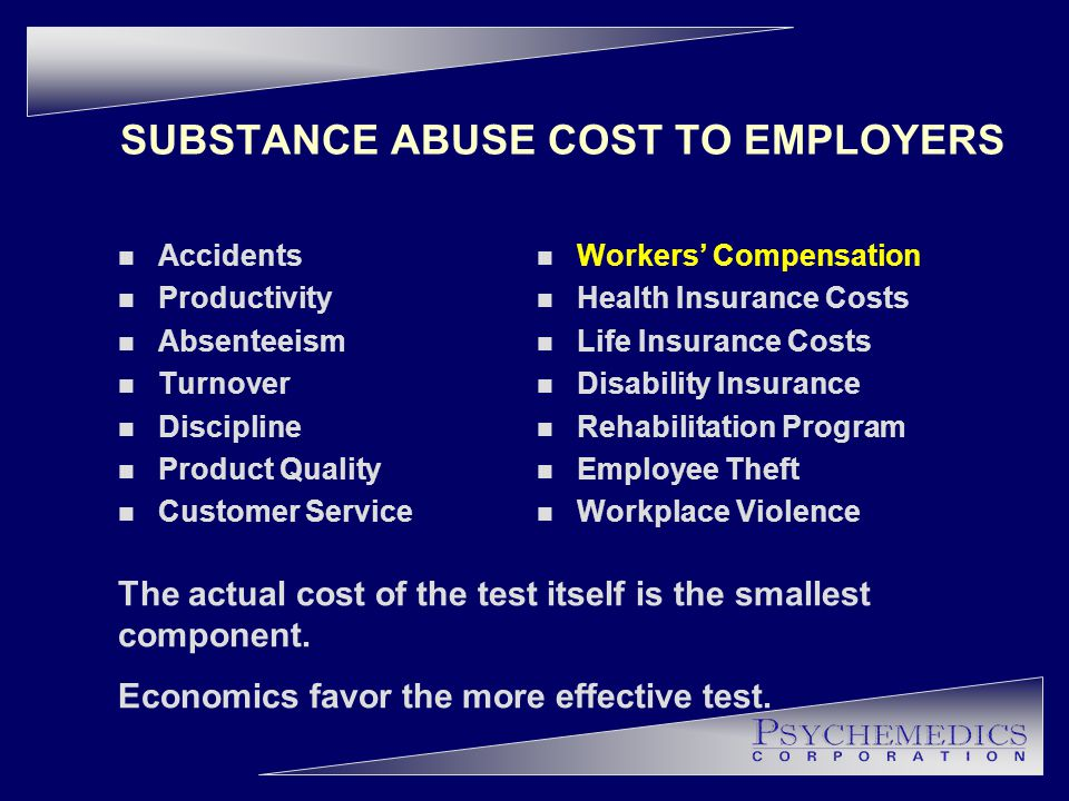 SUBSTANCE ABUSE COST TO EMPLOYERS n Accidents n Productivity n Absenteeism n Turnover n Discipline n Product Quality n Customer Service The actual cost of the test itself is the smallest component.