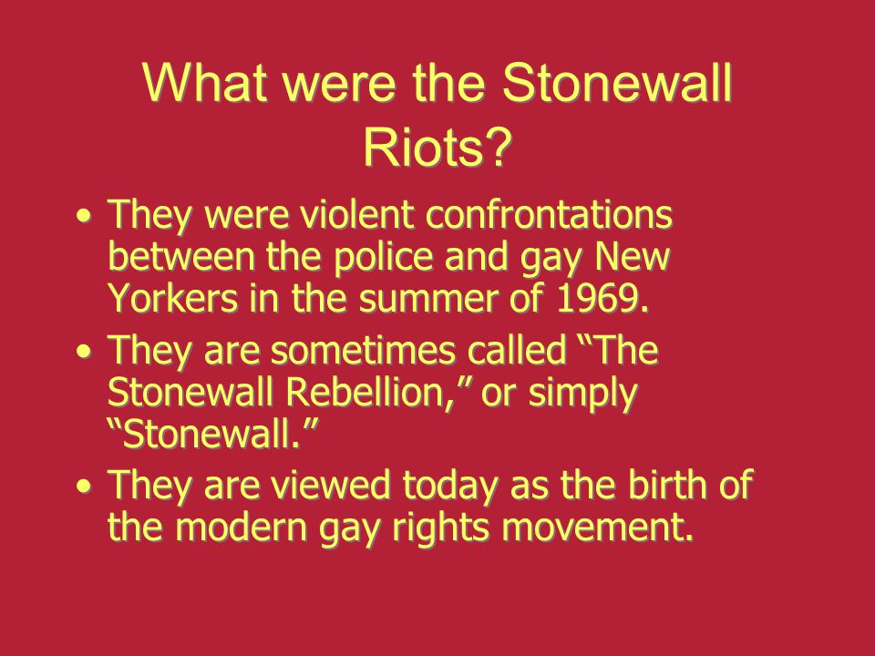 The Stonewall Inn Was located in Greenwich Village, in downtown New York City Catered primarily to gay men and drag queens, many of whom were Hispanic or African-American Operated without a liquor license Was under police observation because of Wall Street robberies believed to have been committed by gay men who were being blackmailed Was located in Greenwich Village, in downtown New York City Catered primarily to gay men and drag queens, many of whom were Hispanic or African-American Operated without a liquor license Was under police observation because of Wall Street robberies believed to have been committed by gay men who were being blackmailed