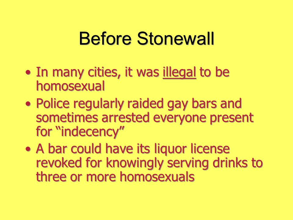 """Before Stonewall In many cities, it was illegal to be homosexual Police regularly raided gay bars and sometimes arrested everyone present for """"indecen"""