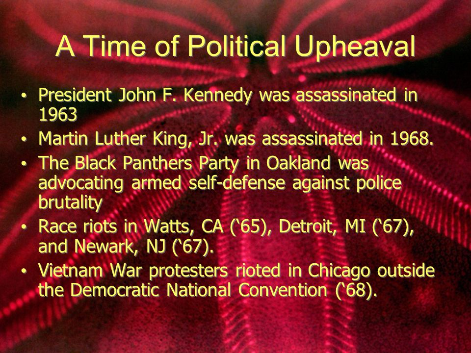 A Time of Political Upheaval President John F. Kennedy was assassinated in 1963 Martin Luther King, Jr. was assassinated in 1968. The Black Panthers P