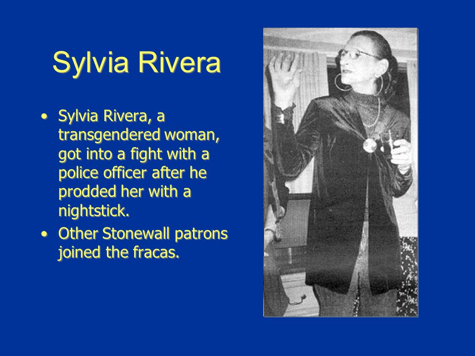 Sylvia Rivera Sylvia Rivera, a transgendered woman, got into a fight with a police officer after he prodded her with a nightstick.
