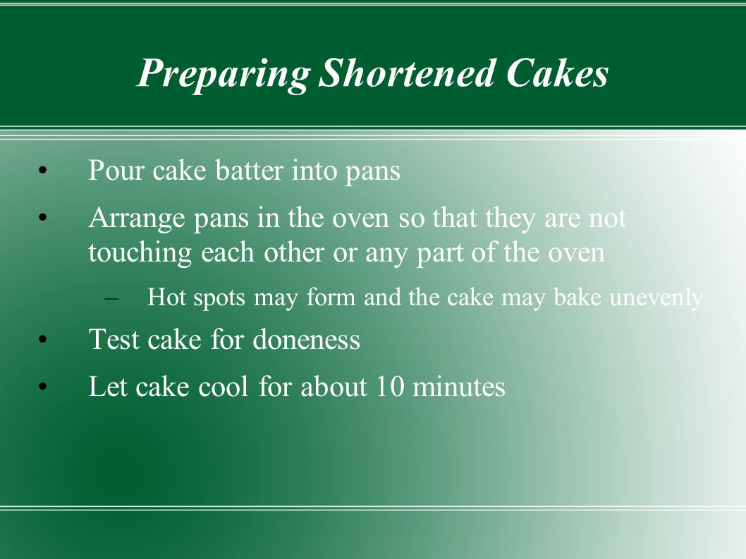 Preparing Shortened Cakes Pour cake batter into pans Arrange pans in the oven so that they are not touching each other or any part of the oven –Hot sp
