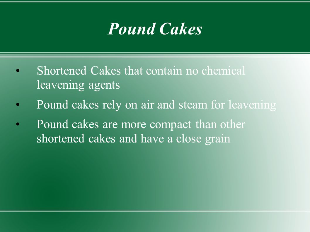 Pound Cakes Shortened Cakes that contain no chemical leavening agents Pound cakes rely on air and steam for leavening Pound cakes are more compact tha