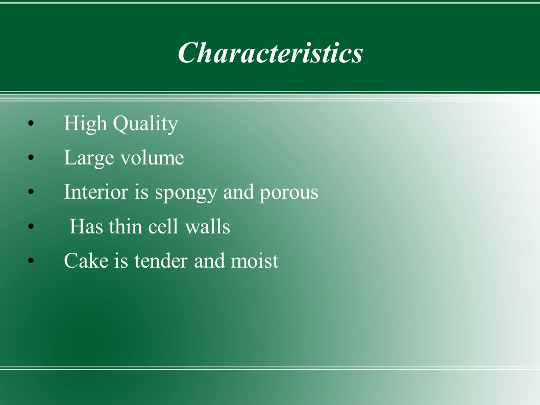 Characteristics High Quality Large volume Interior is spongy and porous Has thin cell walls Cake is tender and moist