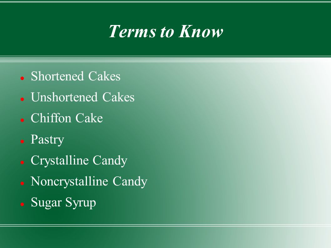 Terms to Know Shortened Cakes Unshortened Cakes Chiffon Cake Pastry Crystalline Candy Noncrystalline Candy Sugar Syrup