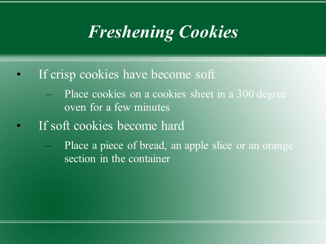 Freshening Cookies If crisp cookies have become soft –Place cookies on a cookies sheet in a 300 degree oven for a few minutes If soft cookies become h
