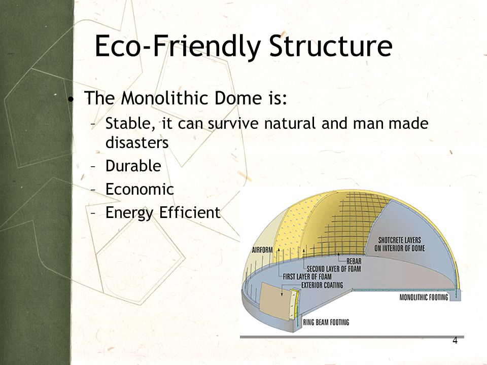 Eco-Friendly Structure The Monolithic Dome is: –Stable, it can survive natural and man made disasters –Durable –Economic –Energy Efficient 4