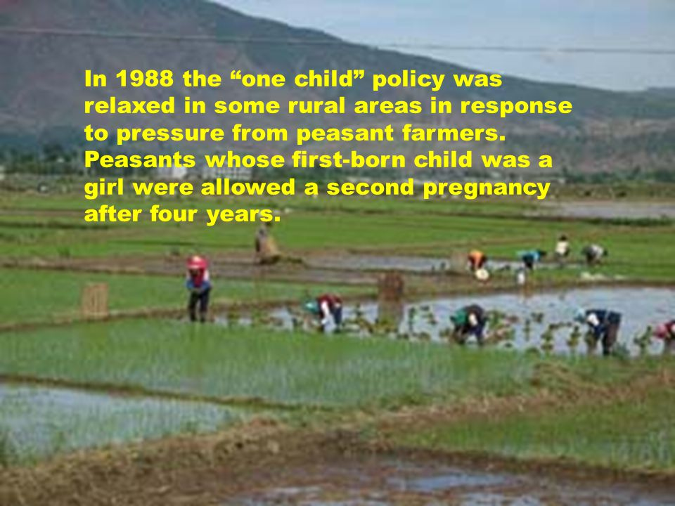 In 1988 the one child policy was relaxed in some rural areas in response to pressure from peasant farmers.