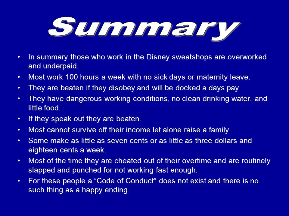 In summary those who work in the Disney sweatshops are overworked and underpaid. Most work 100 hours a week with no sick days or maternity leave. They