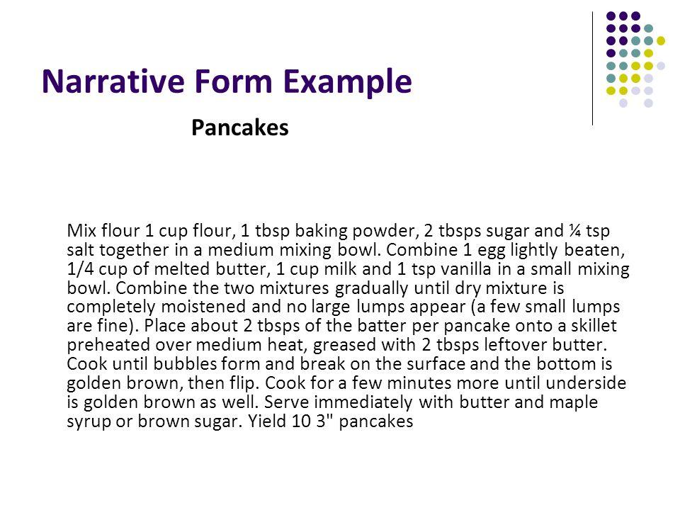 Narrative Form Example Pancakes Mix flour 1 cup flour, 1 tbsp baking powder, 2 tbsps sugar and ¼ tsp salt together in a medium mixing bowl. Combine 1