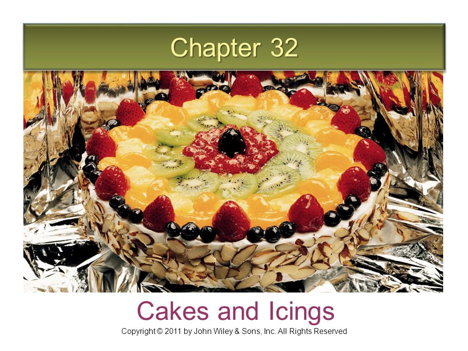 Chapter 32 Cakes and Icings Copyright © 2011 by John Wiley & Sons, Inc. All Rights Reserved