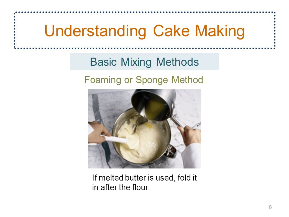 Understanding Cake Making 8 Basic Mixing Methods If melted butter is used, fold it in after the flour. Foaming or Sponge Method