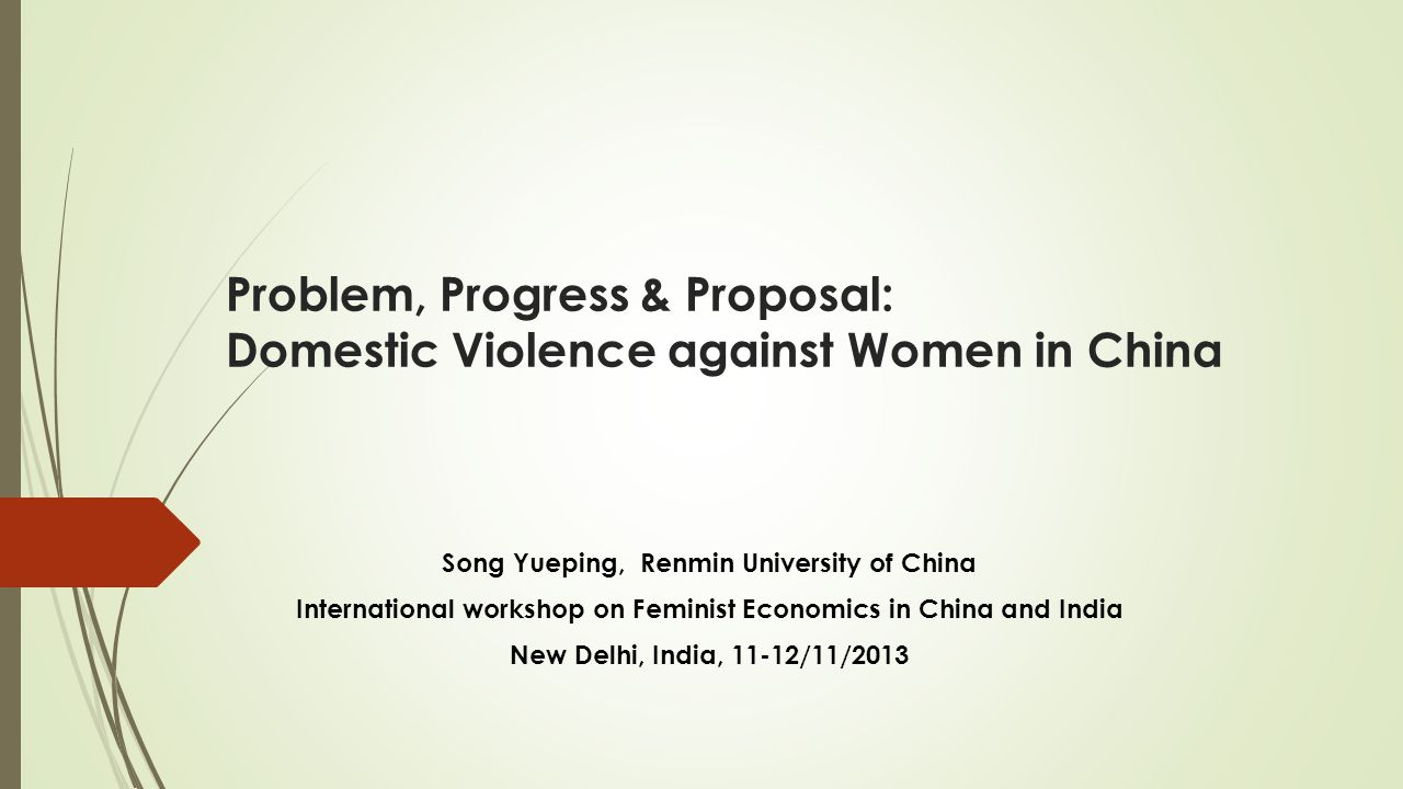 Problem, Progress & Proposal: Domestic Violence against Women in China Song Yueping, Renmin University of China International workshop on Feminist Economics in China and India New Delhi, India, 11-12/11/2013