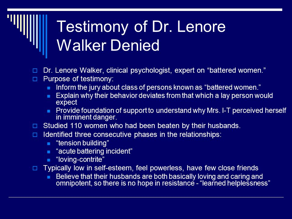 "Testimony of Dr. Lenore Walker Denied  Dr. Lenore Walker, clinical psychologist, expert on ""battered women.""  Purpose of testimony: Inform the jury"