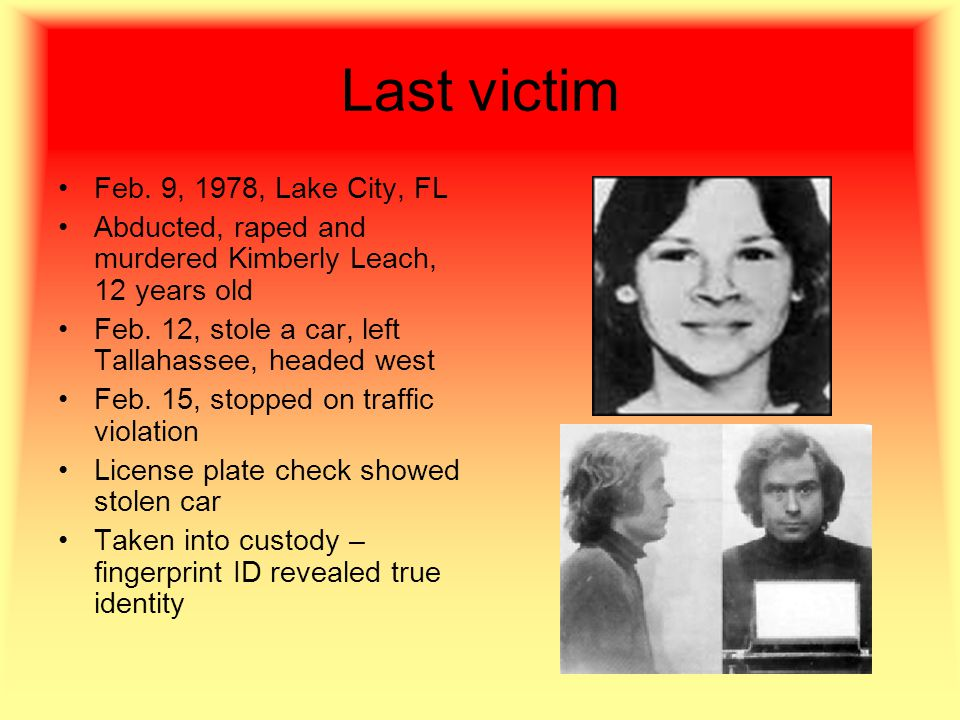 Last victim Feb. 9, 1978, Lake City, FL Abducted, raped and murdered Kimberly Leach, 12 years old Feb. 12, stole a car, left Tallahassee, headed west