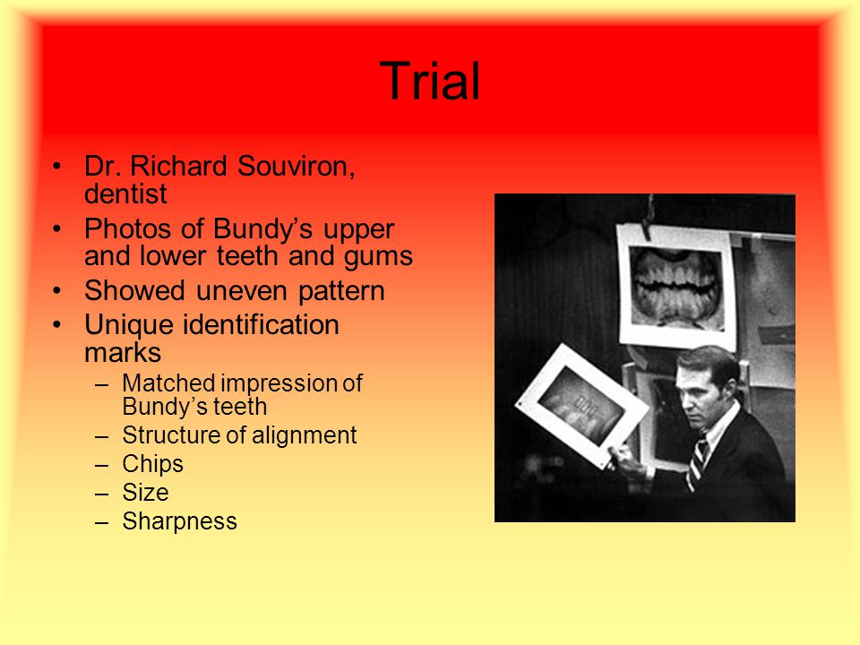 Trial Dr. Richard Souviron, dentist Photos of Bundy's upper and lower teeth and gums Showed uneven pattern Unique identification marks –Matched impres
