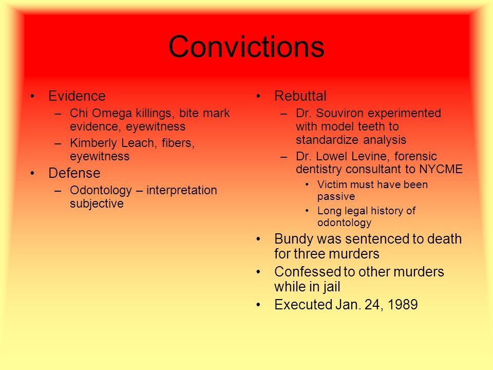 Convictions Evidence –Chi Omega killings, bite mark evidence, eyewitness –Kimberly Leach, fibers, eyewitness Defense –Odontology – interpretation subjective Rebuttal –Dr.