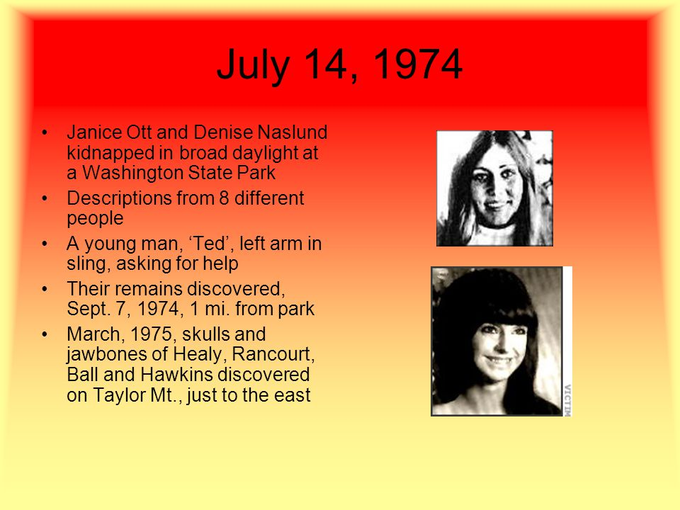 July 14, 1974 Janice Ott and Denise Naslund kidnapped in broad daylight at a Washington State Park Descriptions from 8 different people A young man, 'Ted', left arm in sling, asking for help Their remains discovered, Sept.